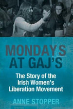 Mondays at Gaj's : The Story of the Irish Women's Liberation Movement - Anne Stopper