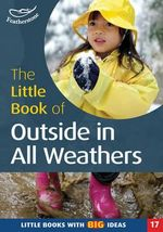 The Little Book of Outside in All Weathers : Little Books with Big Ideas - Sally Featherstone