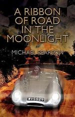 A Ribbon of Road in the Moonlight : The Targa Florio, the Toughest Road Race in the World, All Pegasus Had to Do to Survive Was Win - Michael Pearson