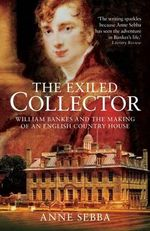 The Exiled Collector : William Bankes and the Making of an English Country House - Anne Sebba
