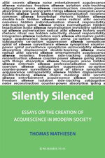 Silently Silenced : Essays on the Creation of Acquiescence in Modern Society - Mathiesen Thomas
