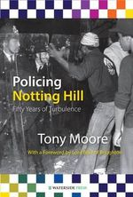 Policing Notting Hill : Fifty Years of Turbulence - Tony Moore