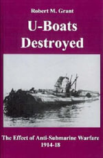 U-boats Destroyed : The Effect of Anti-submarine Warfare 1914-1918 - Robert M. Grant