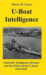 U-boat Intelligence : Admiralty Intelligence Division and the Defeat of the U-boats 1914-18 - Robert M. Grant