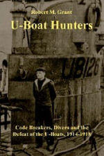 The U-boat Hunters : Code Breakers, Divers and the Defeat of the U-boats, 1914-1918 - Robert M. Grant