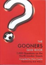 The Gooners Quiz Book : 1, 000 Questions on Arsenal Football Club - Chris Cowlin