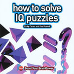 How to Solve IQ Puzzles : Boost Your Brain Power - Philip J. Carter