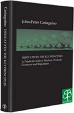 Derivatives - The Key Principles : A Practical Guide to Markets, Products, Contracts and Regulation - John-Peter Castagnino