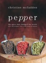 Pepper : the Spice that Changed the World, Over 100 Recipes, Over 3000 Years of History - Christine McFadden