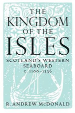The Kingdom of the Isles : Scotland's Western Seaboard C.1100-C.1336 - Andrew R MacDonald