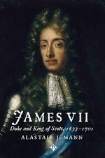 James VII : Duke and King of Scots, 1633 - 1701 - Alastair J. Mann