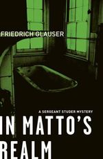 In Matto's Realm : A Sergeant Studer Mystery - Friedrich Glauser