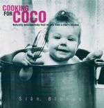 Cooking for Coco : Naturally Delicious Baby Food Recipes from a Chef's Kitchen - Sian Blunos