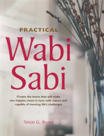 Practical Wabi Sabi : Create the Home That Will Make You Happier, More in Tune With Nature and Capable of Meeting Life's Challenges - Simon G Brown