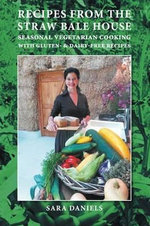 Recipes from the Straw Bale House : Seasonal Vegetarian Cooking with Gluten- And Dairy-Free Recipes - Sara Daniels