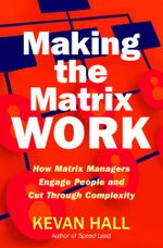 Making the Matrix Work : How Matrix Managers Engage People and Cut Through Complexity - Kevan Hall