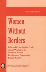 Women without Borders : Informal Cross-border Trade Among Women in the Southern African Development Community (SADC) - Victor Ngonidzashe Muzvidziwa
