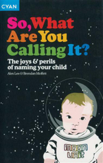 So What Are You Calling It : The Joys & Perils of Naming Your Child - Alex Lee