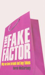 The Fake Factor : Why We Love Brands But Buy Fakes - Sarah McCartney
