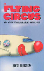 The Flying Circus : Why We Love to Hate Our Airlines and Airports - Henry Mintzberg