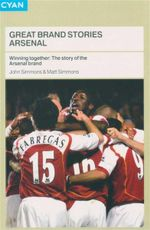 Great Brand Stories : Arsenal : Winning Together : The Story of the Arsenal Brand - John Simmons