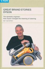 Great Brand Stories : Dyson : The Domestic Engineer : How Dyson Changed the Meaning of Cleaning - Iain Carruthers