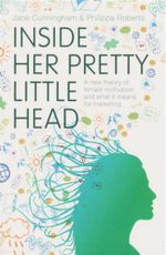 Inside Her Pretty Little Head : A New Theory of Female Motivation and What it Means for Marketing - Jane Cunningham