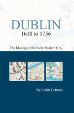 Dublin 1610 to 1756 : The Making of the Early Modern City - Colm Lennon
