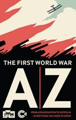 The First World War A-Z : From Archduke to Zeppelin - Imperial War Museum