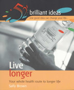 Live Longer : 52 Brilliant Ideas : Your Whole Health Route to Longer Life - Sally Brown