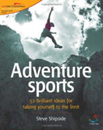 Adventure Sports : 52 Brilliant Ideas for Taking Yourself to the Limit - Steve Shipside
