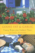 Goose Fat and Garlic: Country Recipes from Southwest France - Jeanne Strang