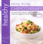 Healthy Eating with Chemotherapy : For the First Time, a Chef and a Medical Specialist Have Teamed Up to Inspire You With Over 100 Delicious Recipes - Jose Van Mil