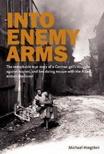 Into Enemy Arms : The Remarkable True Story of a German Girl's Struggle Against Nazism, and Her Daring Escape with the Allied Airman She Loved - Michael Hingston