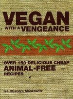 Vegan with a Vengeance : Over 150 Delicious, Cheap, Animal-Free Recipes - Isa Chandra Moskowitz