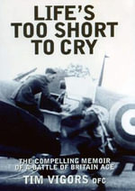 Life's Too Short to Cry : The Compelling Memoir of a Battle of Britain Ace - Tim Vigors