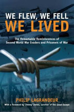We Flew, We Fell, We Lived : The Remarkable Reminiscences of Second World War Evaders and Prisoners of War - Philip LaGrandeur