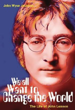 We All Want to Change the World : The Life of John Lennon - John Wyse Jackson