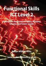 Functional Skills ICT Level 2 : Summative Assessment Papers, Marking Scheme and Tutors' Guide - Roslyn Whitley Willis
