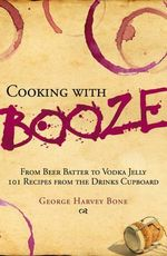 Cooking with Booze : From beer batter to vodka jelly - 101 recipes from the drinks cupboard - George Harvey Bone