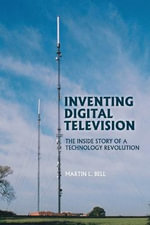 Inventing Digital Television : The Inside Story of a Technology Revolution - Martin Bell