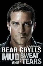 Bear Grylls: The Autobiography - Mud, Sweat and Tears - Bear Grylls