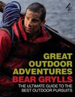 Bear Grylls Great Outdoor Adventures : An Extreme Guide to the Best Outdoor Pursuits - Bear Grylls