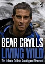 Living Wild : The Ultimate Guide to Scouting and Fieldcraft - Bear Grylls