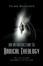 An Introduction to Radical Theology : The Death and Resurrection of God - Trevor Greenfield