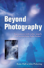 Beyond Photography : Encounters with Orbs, Angels and Light Forms - John Pickering
