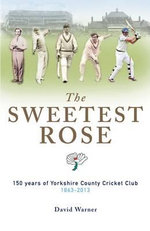 The Sweetest Rose : 150 Years of Yorkshire County Cricket Club - David Warner