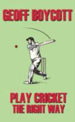 Geoff Boycott : Play Cricket the Right Way - Geoffrey Boycott