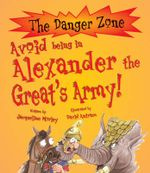 Avoid Being in Alexander the Great's Army! : The Danger Zone - Jacqueline Morley