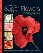 Sugar Flowers for Beginners : A Step-by-step Guide to Getting Started in Sugar Floristry - Paddi Clark